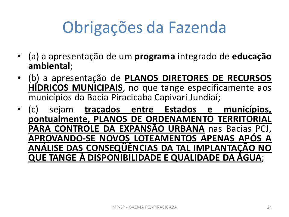 Obrigações da Fazenda (a) a apresentação de um programa integrado de educação ambiental; (b) a apresentação de PLANOS DIRETORES DE RECURSOS HÍDRICOS MUNICIPAIS, no que tange especificamente aos municípios da Bacia Piracicaba Capivari Jundiaí; (c) sejam traçados entre Estados e municípios, pontualmente, PLANOS DE ORDENAMENTO TERRITORIAL PARA CONTROLE DA EXPANSÃO URBANA nas Bacias PCJ, APROVANDO-SE NOVOS LOTEAMENTOS APENAS APÓS A ANÁLISE DAS CONSEQÜÊNCIAS DA TAL IMPLANTAÇÃO NO QUE TANGE À DISPONIBILIDADE E QUALIDADE DA ÁGUA; 24MP-SP - GAEMA PCJ-PIRACICABA