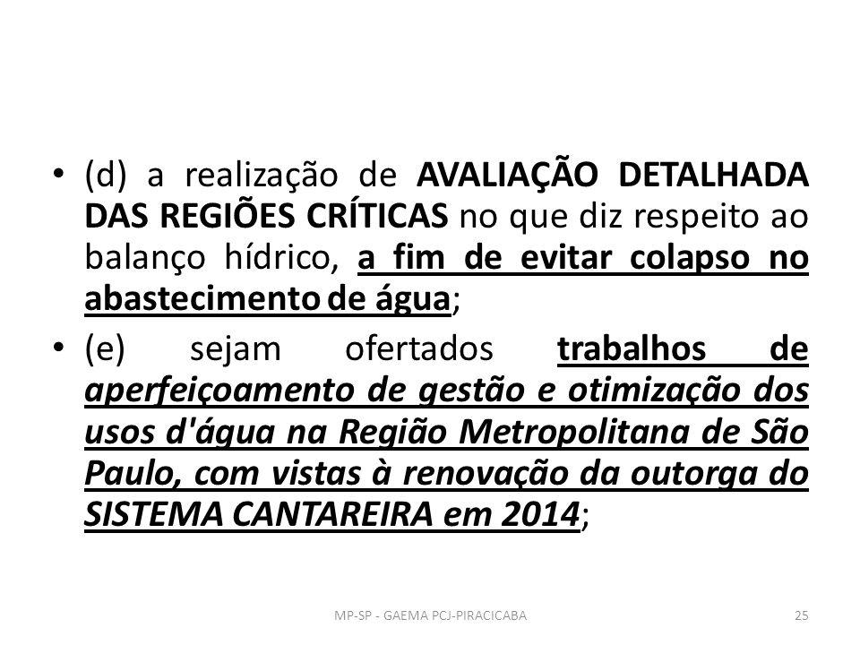 (d) a realização de AVALIAÇÃO DETALHADA DAS REGIÕES CRÍTICAS no que diz respeito ao balanço hídrico, a fim de evitar colapso no abastecimento de água; (e) sejam ofertados trabalhos de aperfeiçoamento de gestão e otimização dos usos d água na Região Metropolitana de São Paulo, com vistas à renovação da outorga do SISTEMA CANTAREIRA em 2014; 25MP-SP - GAEMA PCJ-PIRACICABA