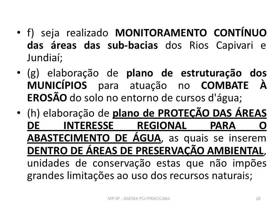f) seja realizado MONITORAMENTO CONTÍNUO das áreas das sub-bacias dos Rios Capivari e Jundiaí; (g) elaboração de plano de estruturação dos MUNICÍPIOS para atuação no COMBATE À EROSÃO do solo no entorno de cursos d água; (h) elaboração de plano de PROTEÇÃO DAS ÁREAS DE INTERESSE REGIONAL PARA O ABASTECIMENTO DE ÁGUA, as quais se inserem DENTRO DE ÁREAS DE PRESERVAÇÃO AMBIENTAL, unidades de conservação estas que não impões grandes limitações ao uso dos recursos naturais; 26MP-SP - GAEMA PCJ-PIRACICABA