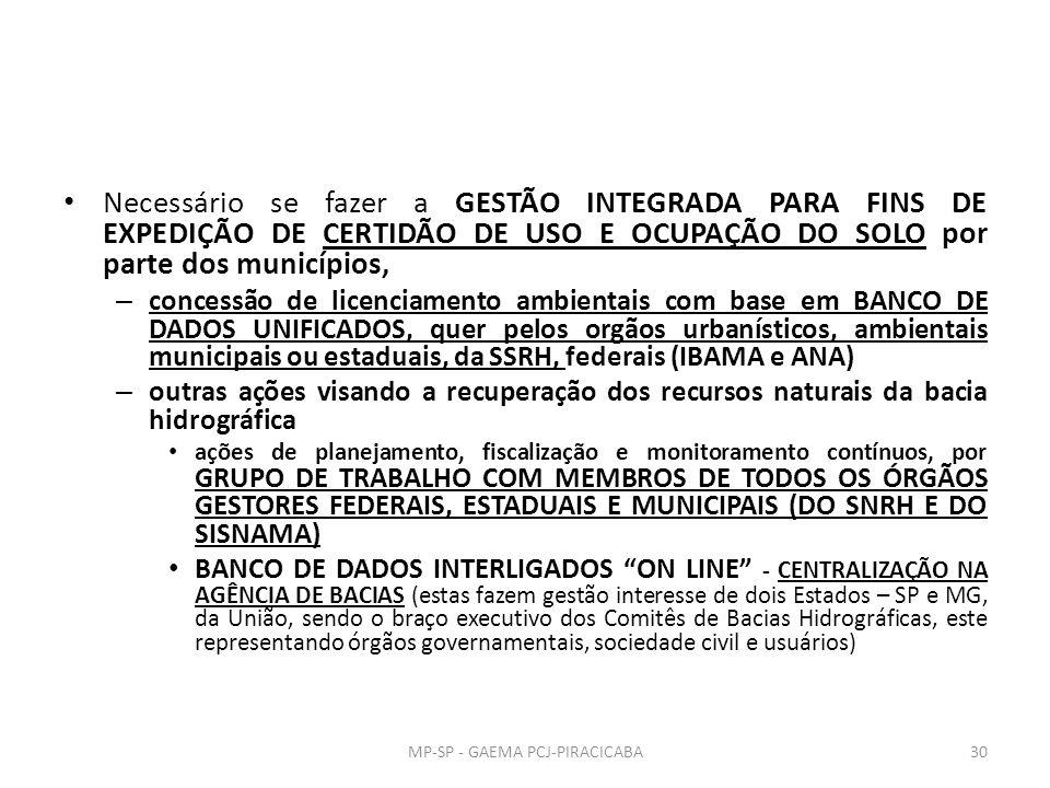 Necessário se fazer a GESTÃO INTEGRADA PARA FINS DE EXPEDIÇÃO DE CERTIDÃO DE USO E OCUPAÇÃO DO SOLO por parte dos municípios, – concessão de licenciamento ambientais com base em BANCO DE DADOS UNIFICADOS, quer pelos orgãos urbanísticos, ambientais municipais ou estaduais, da SSRH, federais (IBAMA e ANA) – outras ações visando a recuperação dos recursos naturais da bacia hidrográfica ações de planejamento, fiscalização e monitoramento contínuos, por GRUPO DE TRABALHO COM MEMBROS DE TODOS OS ÓRGÃOS GESTORES FEDERAIS, ESTADUAIS E MUNICIPAIS (DO SNRH E DO SISNAMA) BANCO DE DADOS INTERLIGADOS ON LINE - CENTRALIZAÇÃO NA AGÊNCIA DE BACIAS (estas fazem gestão interesse de dois Estados – SP e MG, da União, sendo o braço executivo dos Comitês de Bacias Hidrográficas, este representando órgãos governamentais, sociedade civil e usuários) MP-SP - GAEMA PCJ-PIRACICABA30
