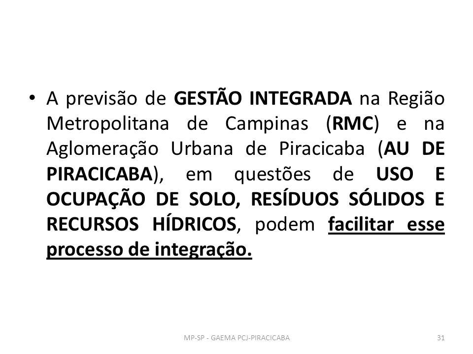 A previsão de GESTÃO INTEGRADA na Região Metropolitana de Campinas (RMC) e na Aglomeração Urbana de Piracicaba (AU DE PIRACICABA), em questões de USO E OCUPAÇÃO DE SOLO, RESÍDUOS SÓLIDOS E RECURSOS HÍDRICOS, podem facilitar esse processo de integração.