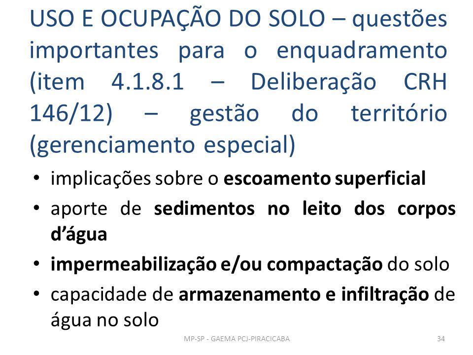 USO E OCUPAÇÃO DO SOLO – questões importantes para o enquadramento (item 4.1.8.1 – Deliberação CRH 146/12) – gestão do território (gerenciamento especial) implicações sobre o escoamento superficial aporte de sedimentos no leito dos corpos d'água impermeabilização e/ou compactação do solo capacidade de armazenamento e infiltração de água no solo MP-SP - GAEMA PCJ-PIRACICABA34