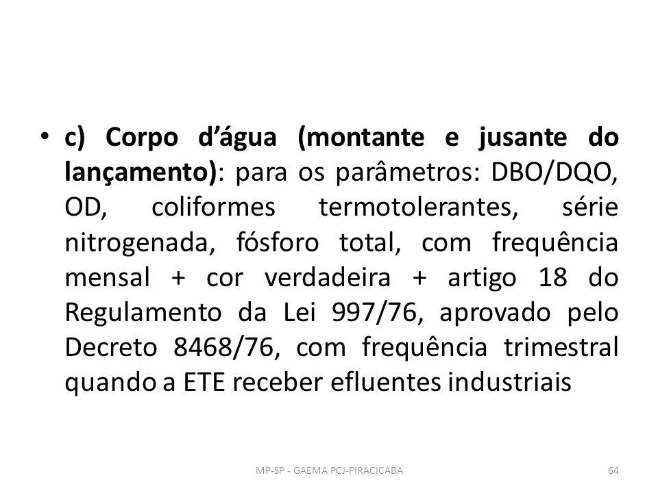 c) Corpo d'água (montante e jusante do lançamento): para os parâmetros: DBO/DQO, OD, coliformes termotolerantes, série nitrogenada, fósforo total, com frequência mensal + cor verdadeira + artigo 18 do Regulamento da Lei 997/76, aprovado pelo Decreto 8468/76, com frequência trimestral quando a ETE receber efluentes industriais MP-SP - GAEMA PCJ-PIRACICABA64