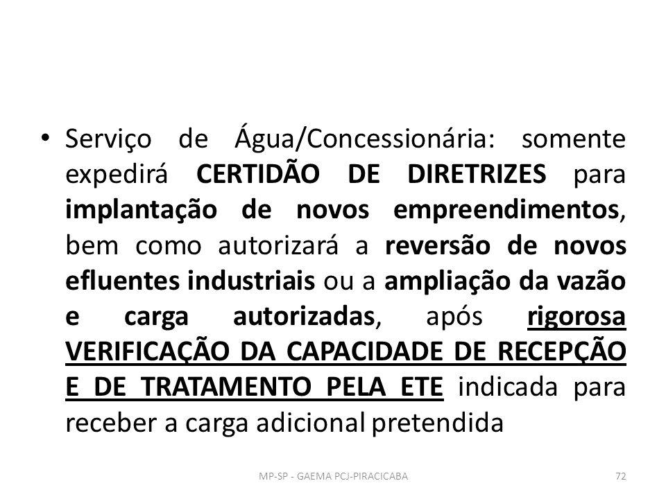Serviço de Água/Concessionária: somente expedirá CERTIDÃO DE DIRETRIZES para implantação de novos empreendimentos, bem como autorizará a reversão de novos efluentes industriais ou a ampliação da vazão e carga autorizadas, após rigorosa VERIFICAÇÃO DA CAPACIDADE DE RECEPÇÃO E DE TRATAMENTO PELA ETE indicada para receber a carga adicional pretendida 72MP-SP - GAEMA PCJ-PIRACICABA