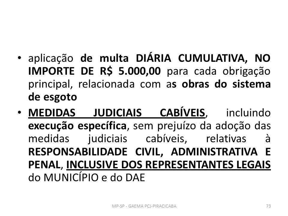aplicação de multa DIÁRIA CUMULATIVA, NO IMPORTE DE R$ 5.000,00 para cada obrigação principal, relacionada com as obras do sistema de esgoto MEDIDAS JUDICIAIS CABÍVEIS, incluindo execução específica, sem prejuízo da adoção das medidas judiciais cabíveis, relativas à RESPONSABILIDADE CIVIL, ADMINISTRATIVA E PENAL, INCLUSIVE DOS REPRESENTANTES LEGAIS do MUNICÍPIO e do DAE MP-SP - GAEMA PCJ-PIRACICABA73