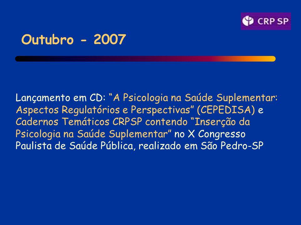 Outubro - 2007 Lançamento em CD: A Psicologia na Saúde Suplementar: Aspectos Regulatórios e Perspectivas (CEPEDISA) e Cadernos Temáticos CRPSP contendo Inserção da Psicologia na Saúde Suplementar no X Congresso Paulista de Saúde Pública, realizado em São Pedro-SP