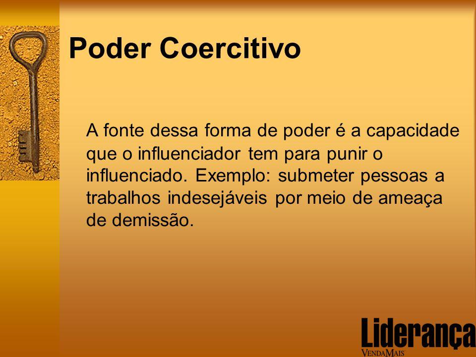 Poder Coercitivo A fonte dessa forma de poder é a capacidade que o influenciador tem para punir o influenciado. Exemplo: submeter pessoas a trabalhos