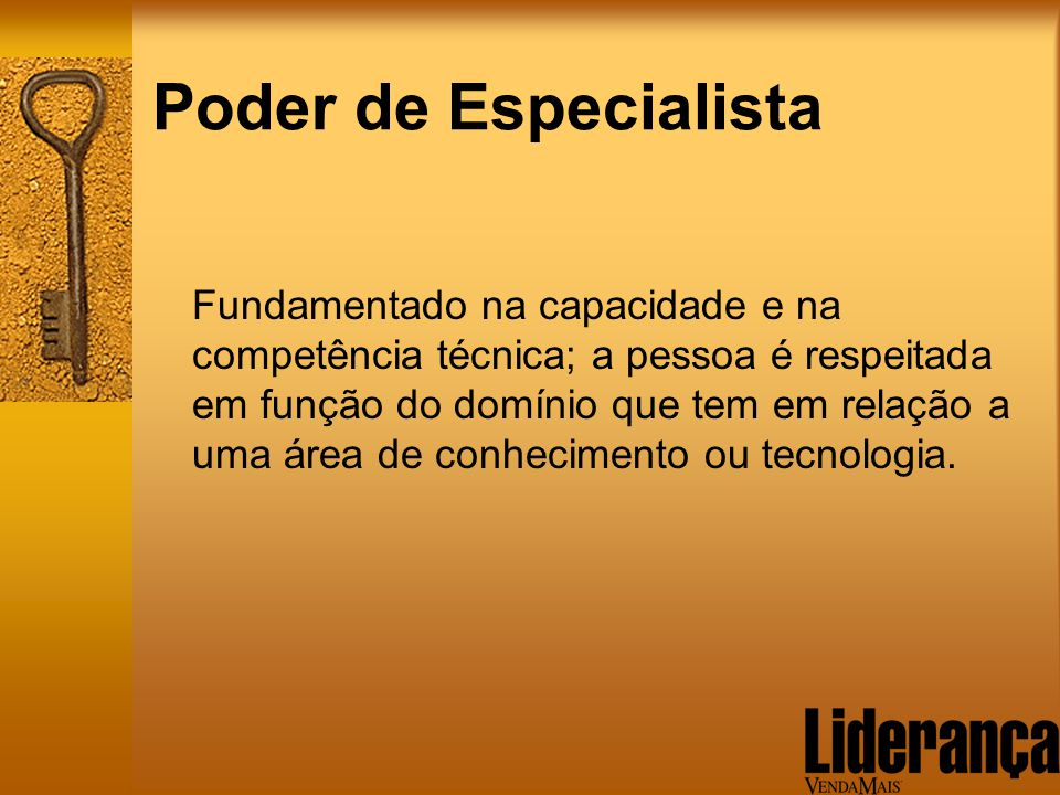 Poder de Especialista Fundamentado na capacidade e na competência técnica; a pessoa é respeitada em função do domínio que tem em relação a uma área de
