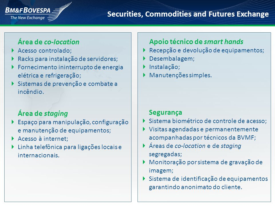 Securities, Commodities and Futures Exchange Área de co-location  Acesso controlado;  Racks para instalação de servidores;  Fornecimento ininterrup