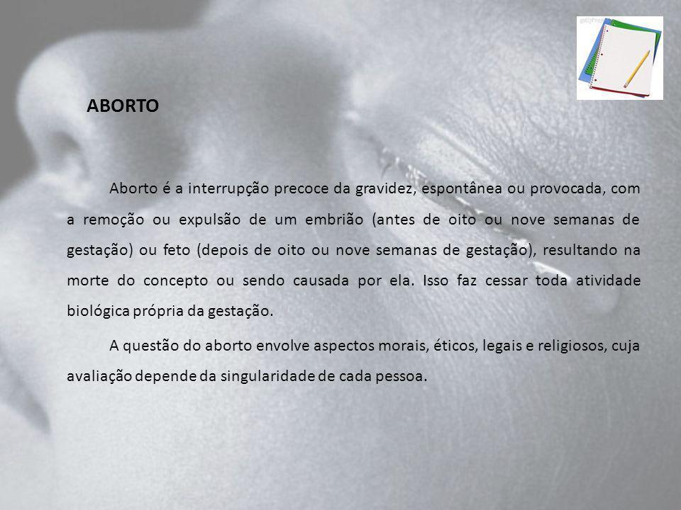 Aborto é a interrupção precoce da gravidez, espontânea ou provocada, com a remoção ou expulsão de um embrião (antes de oito ou nove semanas de gestaçã