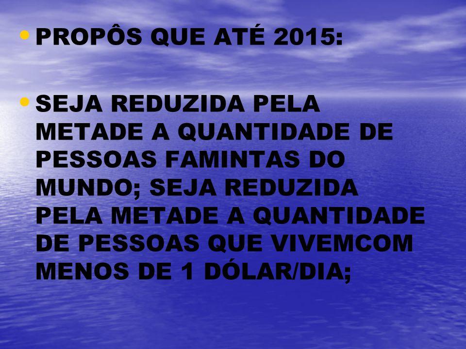 PROPÔS QUE ATÉ 2015: SEJA REDUZIDA PELA METADE A QUANTIDADE DE PESSOAS FAMINTAS DO MUNDO; SEJA REDUZIDA PELA METADE A QUANTIDADE DE PESSOAS QUE VIVEMC