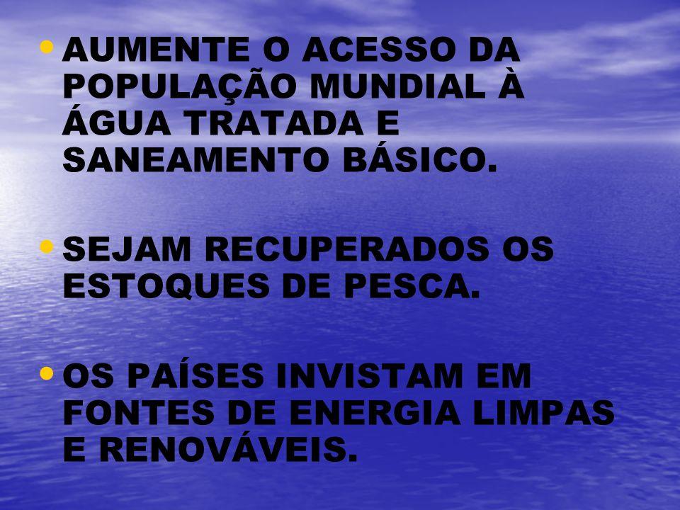 AUMENTE O ACESSO DA POPULAÇÃO MUNDIAL À ÁGUA TRATADA E SANEAMENTO BÁSICO. SEJAM RECUPERADOS OS ESTOQUES DE PESCA. OS PAÍSES INVISTAM EM FONTES DE ENER