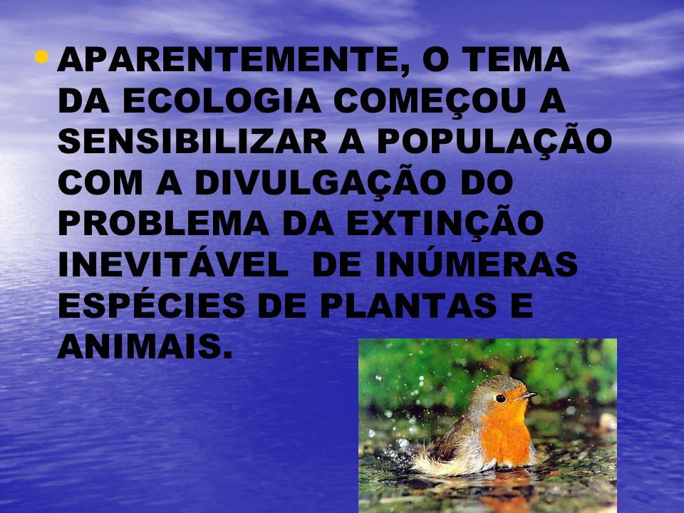 APARENTEMENTE, O TEMA DA ECOLOGIA COMEÇOU A SENSIBILIZAR A POPULAÇÃO COM A DIVULGAÇÃO DO PROBLEMA DA EXTINÇÃO INEVITÁVEL DE INÚMERAS ESPÉCIES DE PLANT