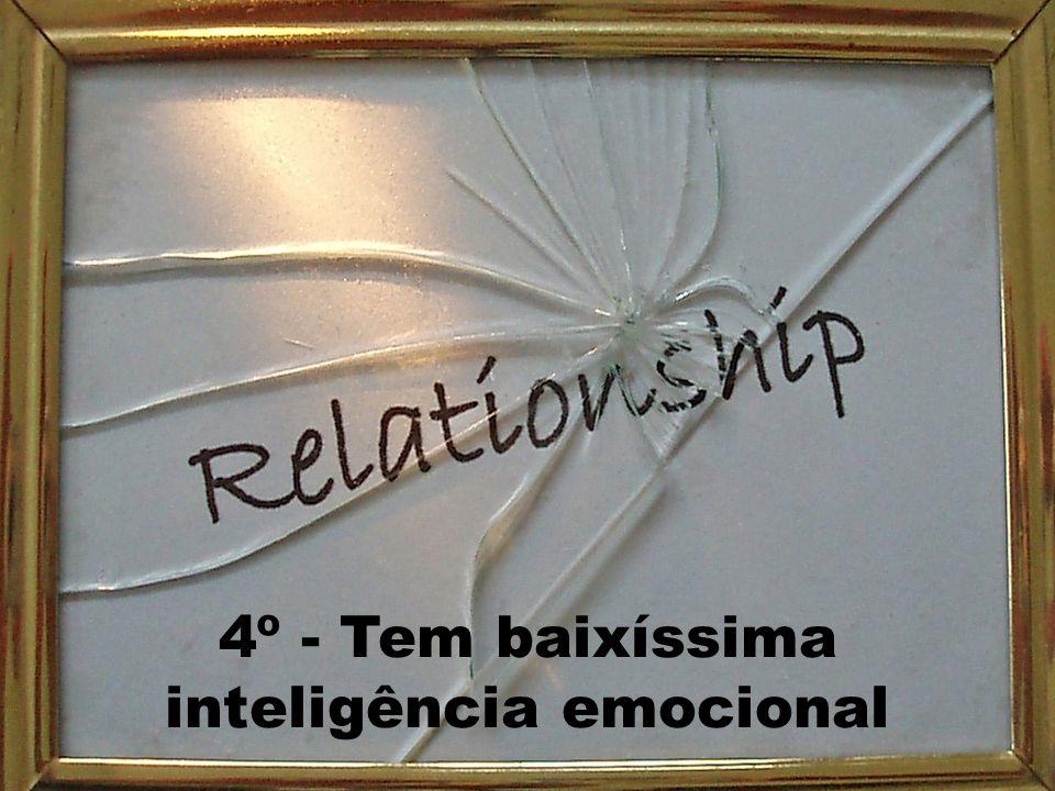 4º - Tem baixíssima inteligência emocional