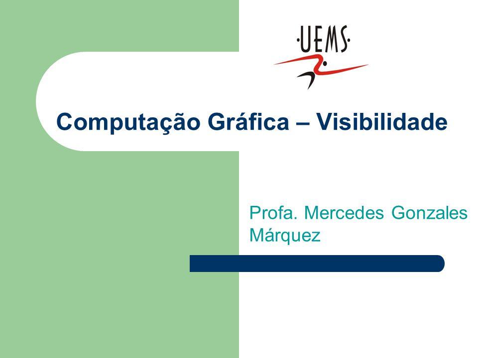 Computação Gráfica – Visibilidade Profa. Mercedes Gonzales Márquez