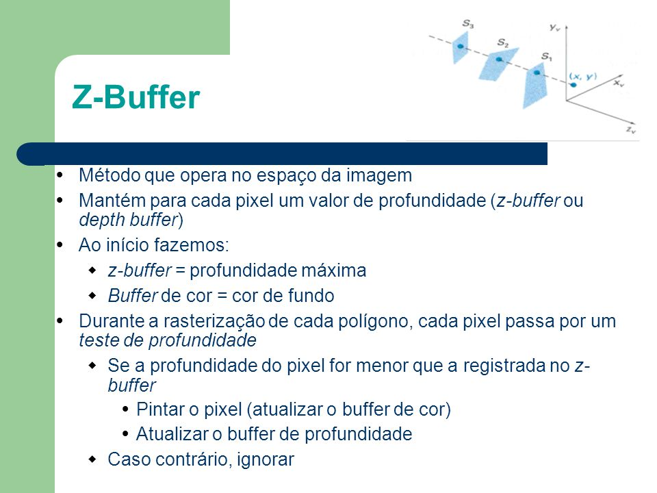 Z-Buffer Método que opera no espaço da imagem Mantém para cada pixel um valor de profundidade (z-buffer ou depth buffer) Ao início fazemos:  z-buffer