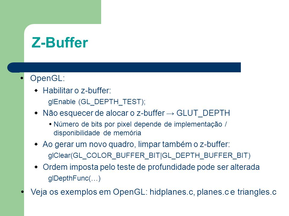 OpenGL:  Habilitar o z-buffer: glEnable (GL_DEPTH_TEST);  Não esquecer de alocar o z-buffer → GLUT_DEPTH Número de bits por pixel depende de impleme