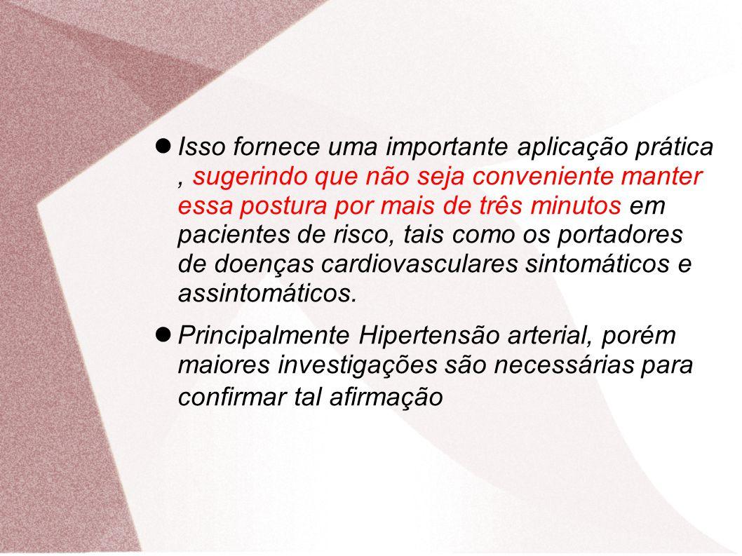 Isso fornece uma importante aplicação prática, sugerindo que não seja conveniente manter essa postura por mais de três minutos em pacientes de risco, tais como os portadores de doenças cardiovasculares sintomáticos e assintomáticos.