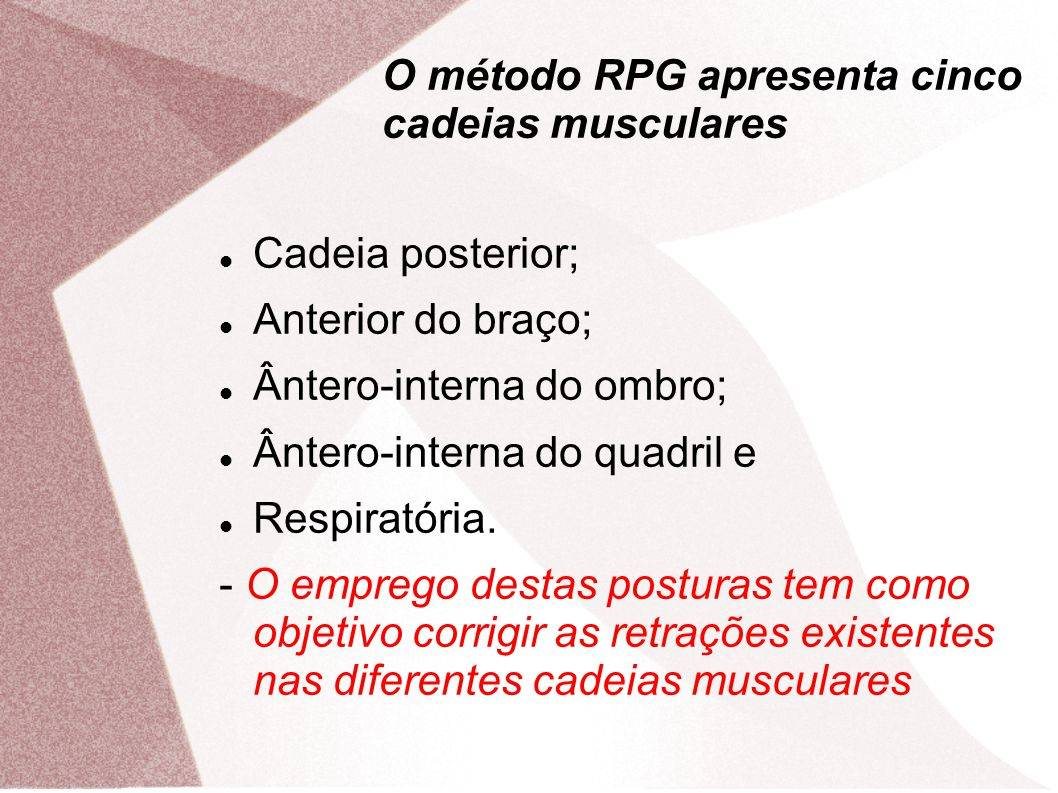 O método RPG apresenta cinco cadeias musculares Cadeia posterior; Anterior do braço; Ântero-interna do ombro; Ântero-interna do quadril e Respiratória