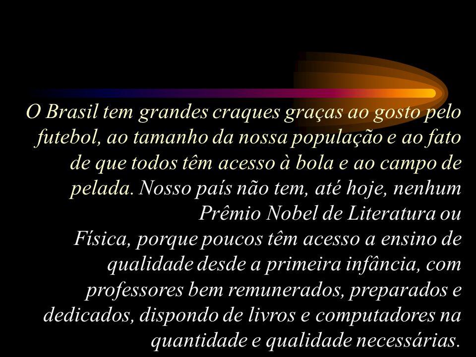 O mesmo não vai acontecer com a ciência, a tecnologia e a literatura no Brasil. Não teremos 20 prêmios Nobel, nem mesmo juntando, a esses meninos, os