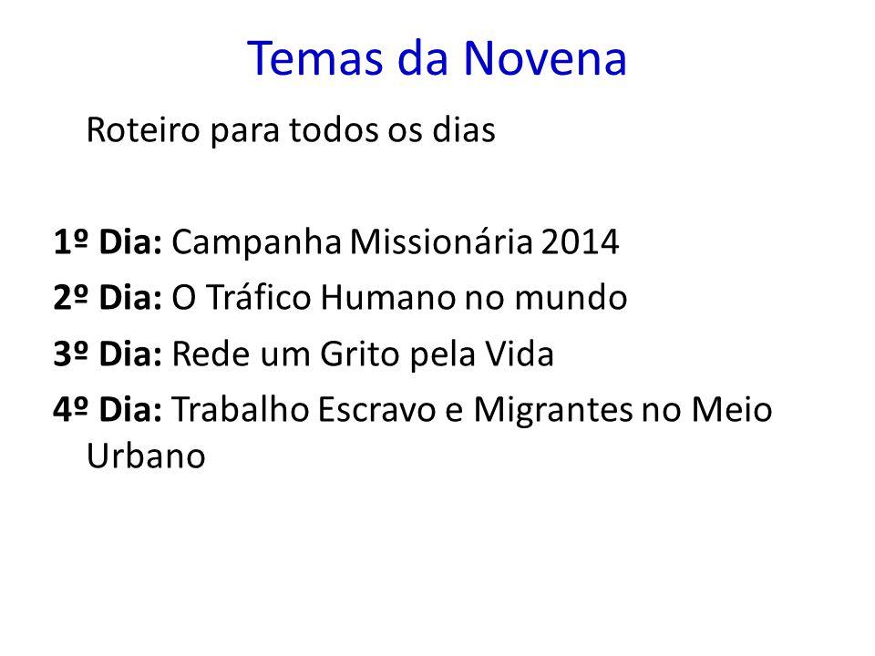 Temas da Novena Roteiro para todos os dias 1º Dia: Campanha Missionária 2014 2º Dia: O Tráfico Humano no mundo 3º Dia: Rede um Grito pela Vida 4º Dia: