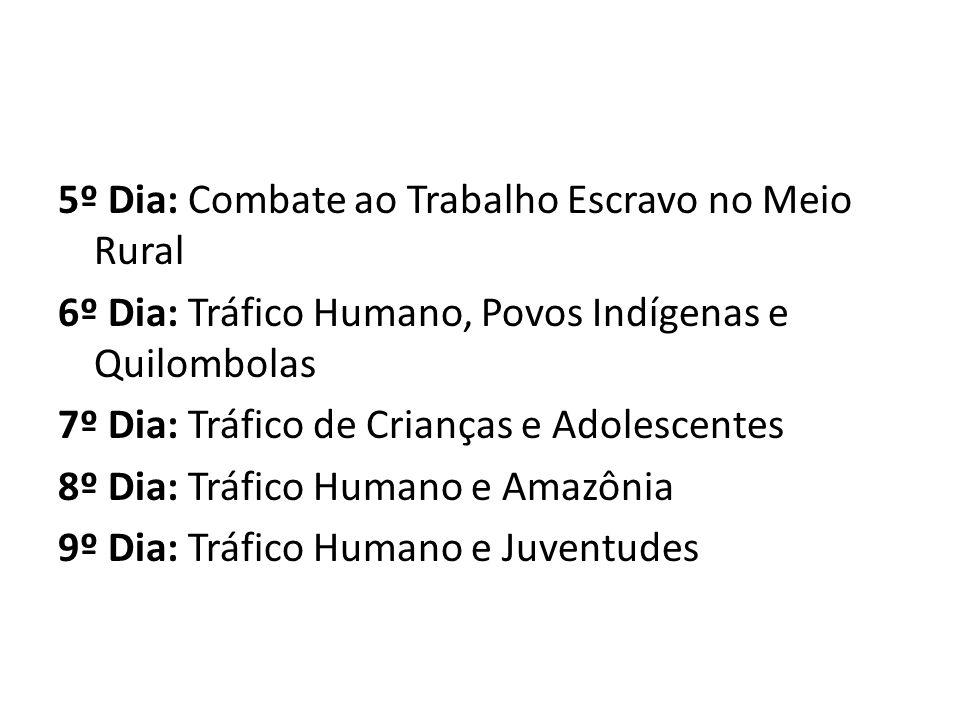 5º Dia: Combate ao Trabalho Escravo no Meio Rural 6º Dia: Tráfico Humano, Povos Indígenas e Quilombolas 7º Dia: Tráfico de Crianças e Adolescentes 8º