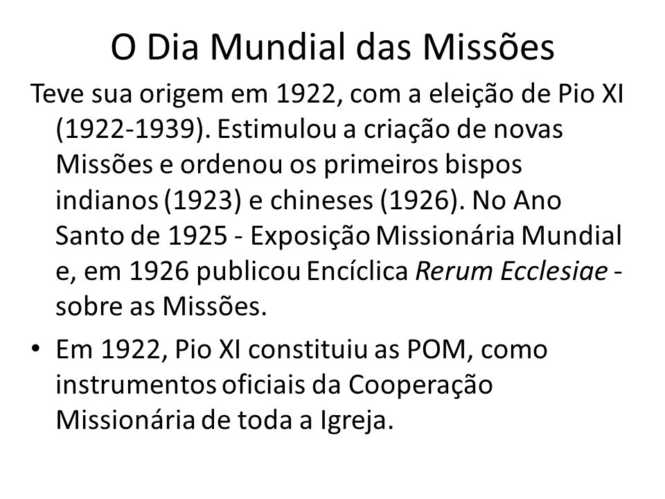 O Dia Mundial das Missões Teve sua origem em 1922, com a eleição de Pio XI (1922-1939). Estimulou a criação de novas Missões e ordenou os primeiros bi