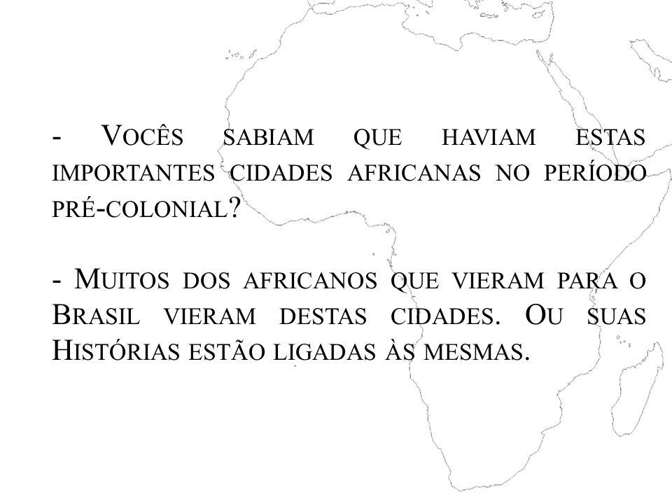- V OCÊS SABIAM QUE HAVIAM ESTAS IMPORTANTES CIDADES AFRICANAS NO PERÍODO PRÉ - COLONIAL ? - M UITOS DOS AFRICANOS QUE VIERAM PARA O B RASIL VIERAM DE