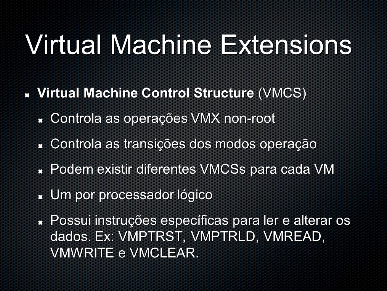 Virtual Machine Extensions Virtual Machine Control Structure (VMCS) Controla as operações VMX non-root Controla as transições dos modos operação Podem existir diferentes VMCSs para cada VM Um por processador lógico Possui instruções específicas para ler e alterar os dados.