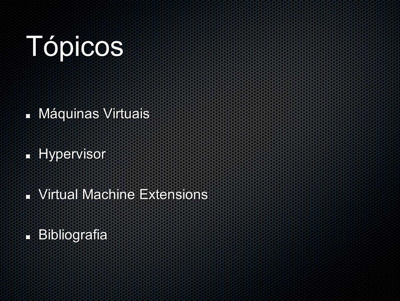 Tópicos Máquinas Virtuais Hypervisor Virtual Machine Extensions Bibliografia
