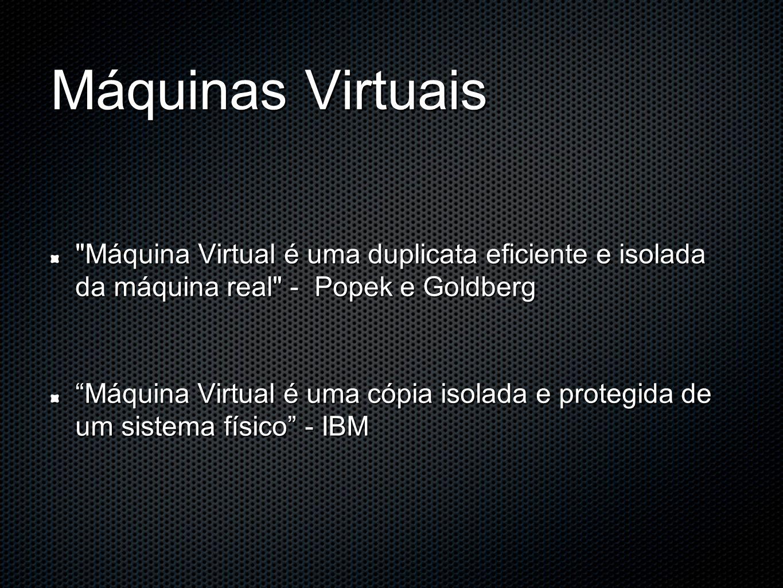 Máquinas Virtuais Máquina Virtual é uma duplicata eficiente e isolada da máquina real - Popek e Goldberg Máquina Virtual é uma cópia isolada e protegida de um sistema físico - IBM