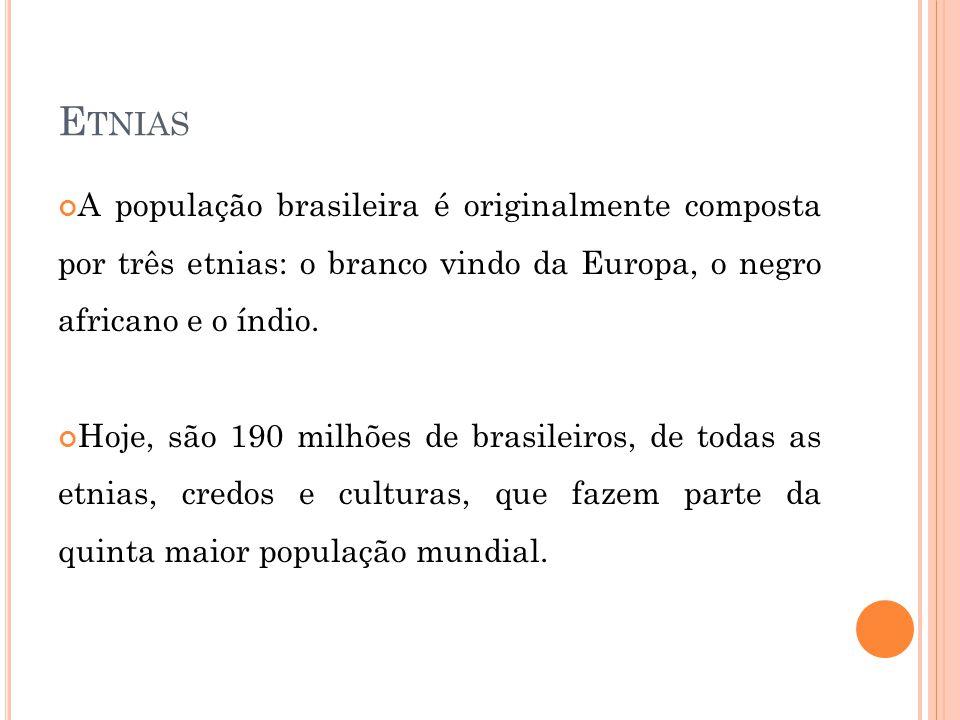E TNIAS A população brasileira é originalmente composta por três etnias: o branco vindo da Europa, o negro africano e o índio. Hoje, são 190 milhões d