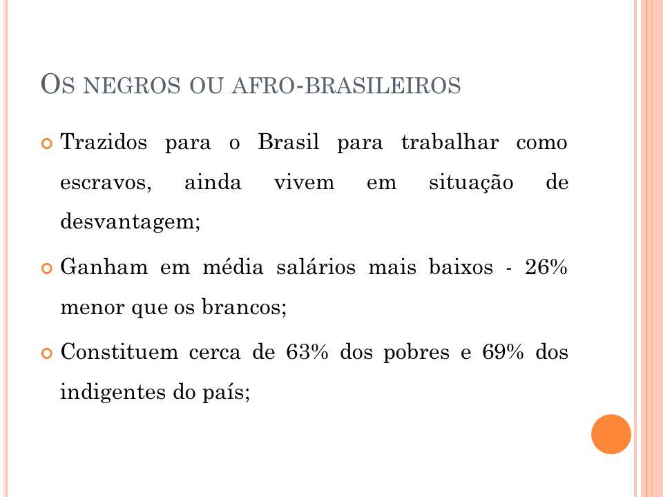 O S NEGROS OU AFRO - BRASILEIROS Trazidos para o Brasil para trabalhar como escravos, ainda vivem em situação de desvantagem; Ganham em média salários