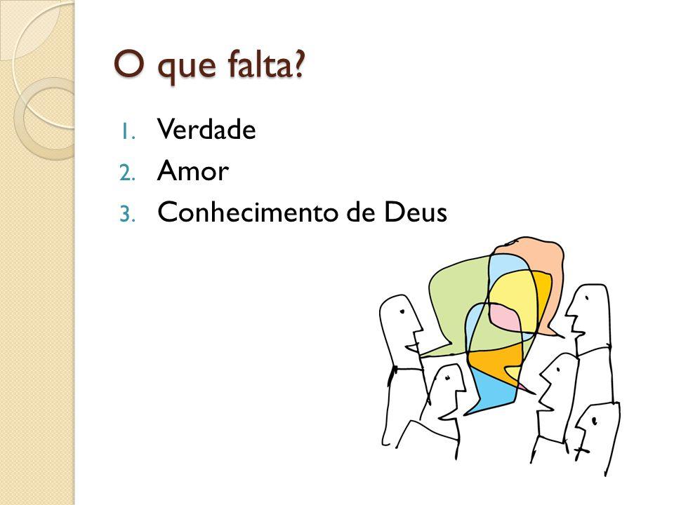 O que falta? 1. Verdade 2. Amor 3. Conhecimento de Deus
