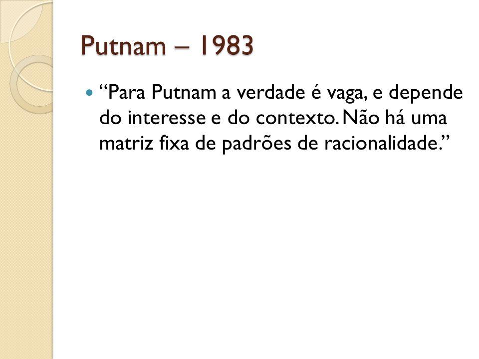 """Putnam – 1983 """"Para Putnam a verdade é vaga, e depende do interesse e do contexto. Não há uma matriz fixa de padrões de racionalidade."""""""