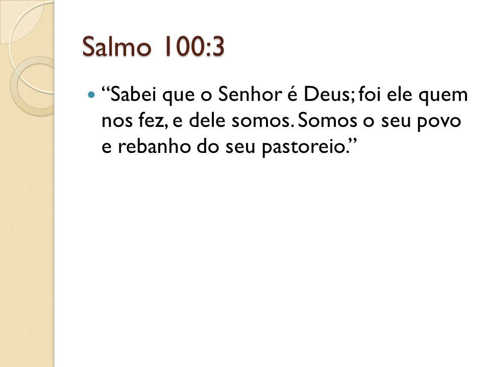 """Salmo 100:3 """"Sabei que o Senhor é Deus; foi ele quem nos fez, e dele somos. Somos o seu povo e rebanho do seu pastoreio."""""""