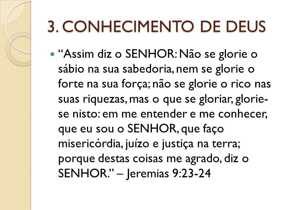 """3. CONHECIMENTO DE DEUS """"Assim diz o SENHOR: Não se glorie o sábio na sua sabedoria, nem se glorie o forte na sua força; não se glorie o rico nas suas"""