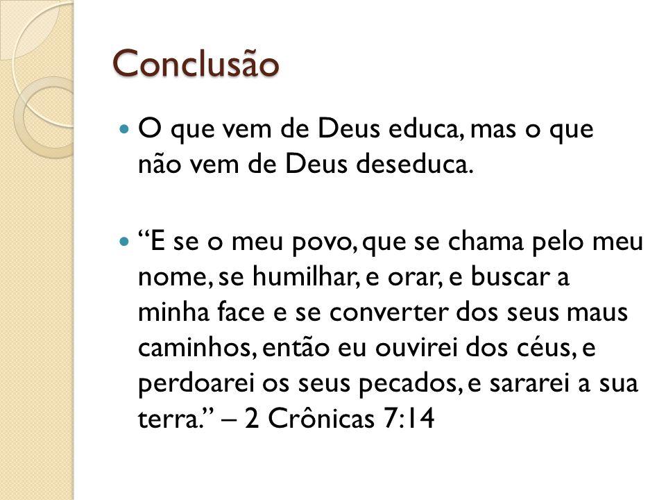 """Conclusão O que vem de Deus educa, mas o que não vem de Deus deseduca. """"E se o meu povo, que se chama pelo meu nome, se humilhar, e orar, e buscar a m"""