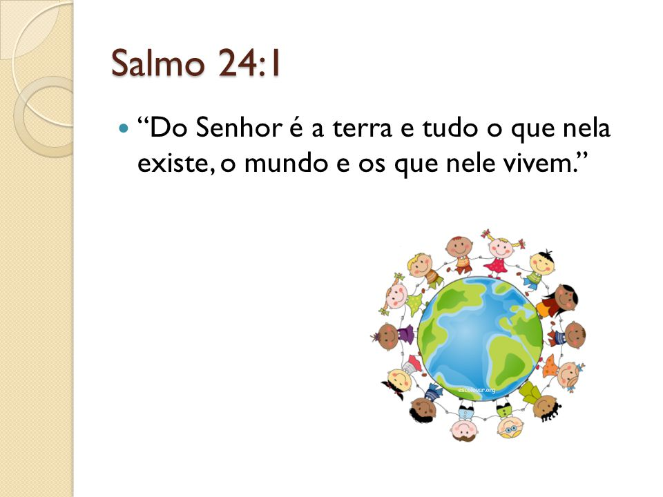 """Salmo 24:1 """"Do Senhor é a terra e tudo o que nela existe, o mundo e os que nele vivem."""""""