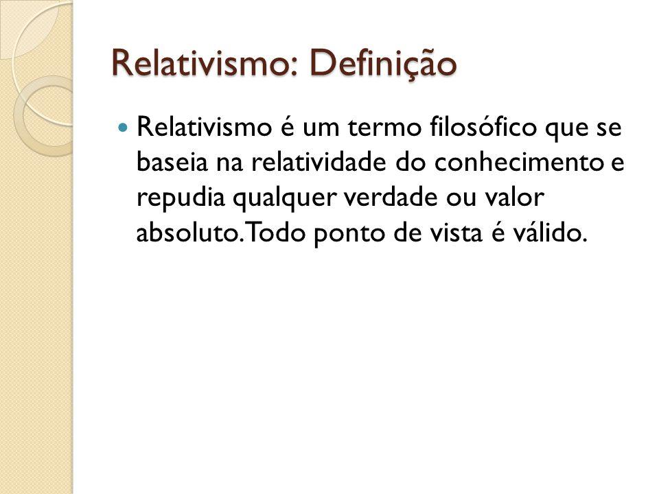 Relativismo: Definição Relativismo é um termo filosófico que se baseia na relatividade do conhecimento e repudia qualquer verdade ou valor absoluto. T