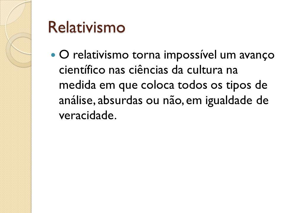 Relativismo O relativismo torna impossível um avanço científico nas ciências da cultura na medida em que coloca todos os tipos de análise, absurdas ou