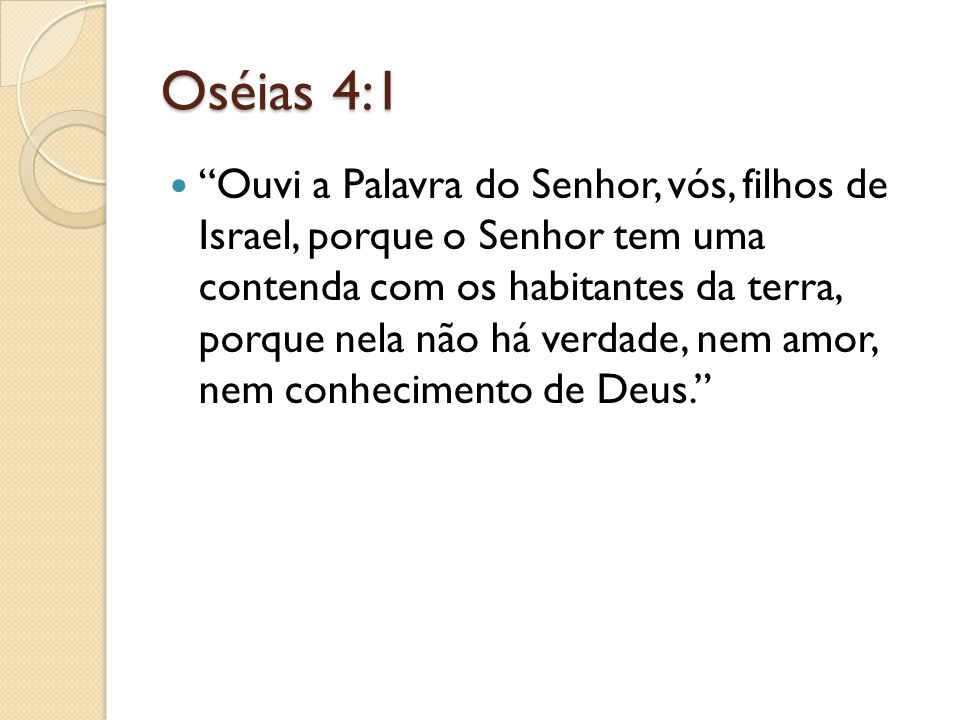 """Oséias 4:1 """"Ouvi a Palavra do Senhor, vós, filhos de Israel, porque o Senhor tem uma contenda com os habitantes da terra, porque nela não há verdade,"""