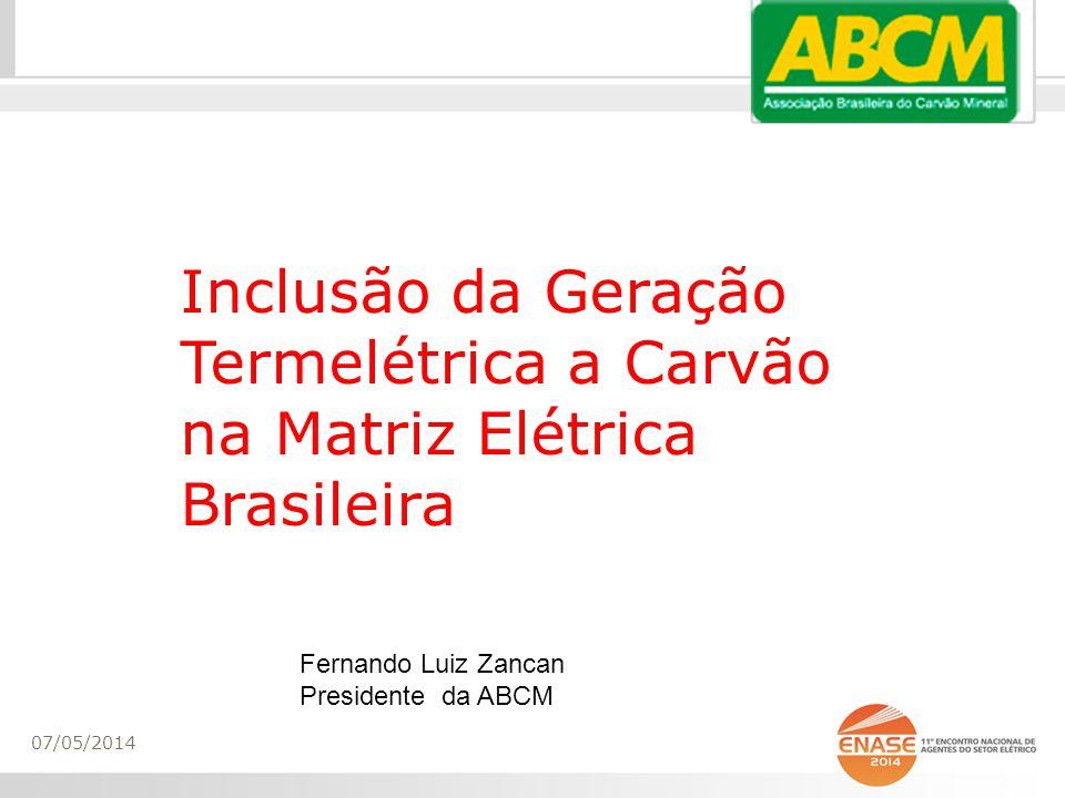 Inclusão da Geração Termelétrica a Carvão na Matriz Elétrica Brasileira 07/05/2014 Fernando Luiz Zancan Presidente da ABCM