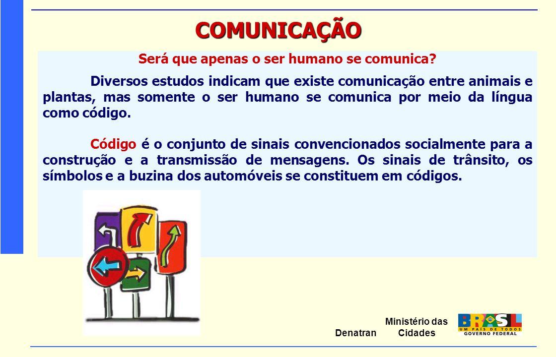 Ministério das Cidades Denatran COMUNICAÇÃO Será que apenas o ser humano se comunica? Diversos estudos indicam que existe comunicação entre animais e