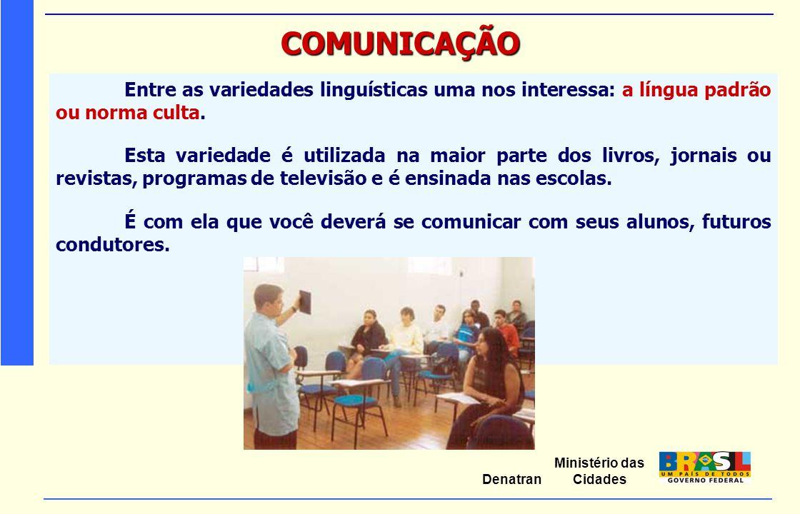 Ministério das Cidades Denatran COMUNICAÇÃO Entre as variedades linguísticas uma nos interessa: a língua padrão ou norma culta. Esta variedade é utili
