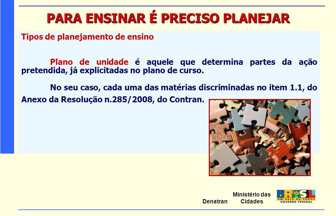Ministério das Cidades Denatran PARA ENSINAR É PRECISO PLANEJAR Tipos de planejamento de ensino Plano de unidade é aquele que determina partes da ação