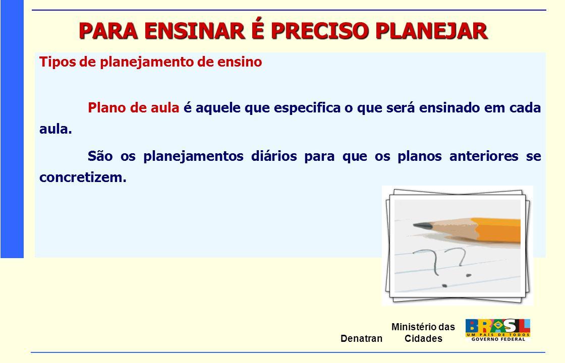 Ministério das Cidades Denatran PARA ENSINAR É PRECISO PLANEJAR Tipos de planejamento de ensino Plano de aula é aquele que especifica o que será ensin