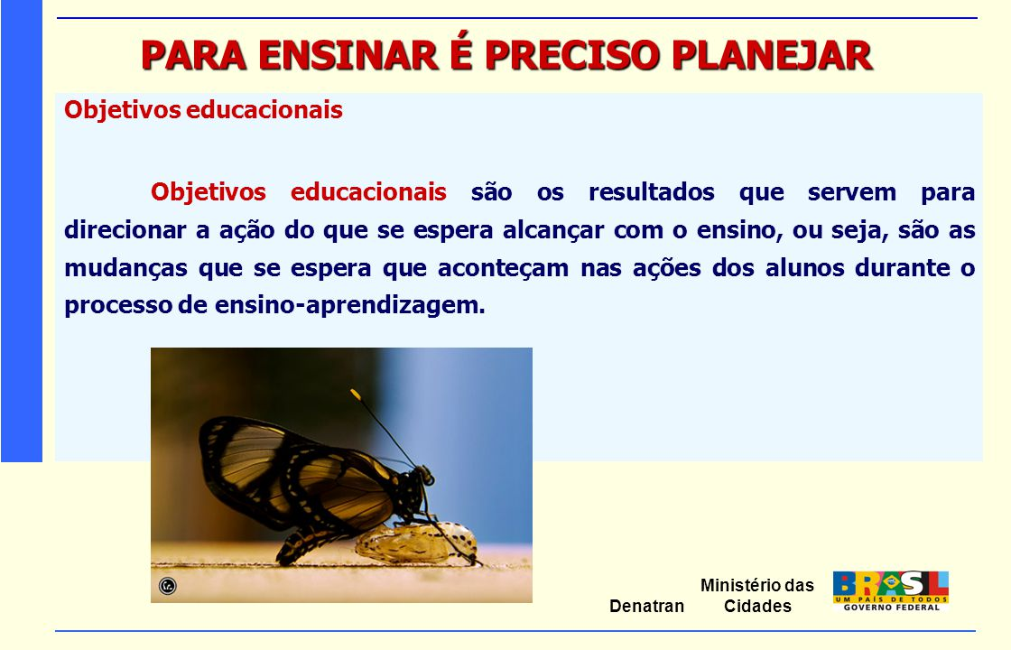 Ministério das Cidades Denatran PARA ENSINAR É PRECISO PLANEJAR Objetivos educacionais Objetivos educacionais são os resultados que servem para direci