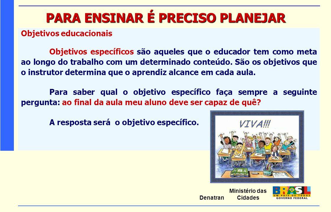 Ministério das Cidades Denatran PARA ENSINAR É PRECISO PLANEJAR Objetivos educacionais Objetivos específicos são aqueles que o educador tem como meta