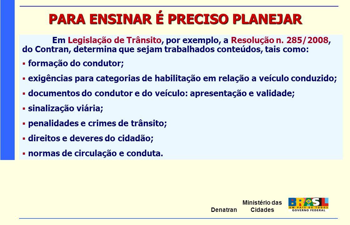 Ministério das Cidades Denatran PARA ENSINAR É PRECISO PLANEJAR Em Legislação de Trânsito, por exemplo, a Resolução n. 285/2008, do Contran, determina